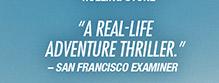"""A Real–Life Adventure Thriller."" – San Francisco Examiner"