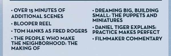 • Over 15 Minutes of Additional Scenes • Blooper Reel • Tom Hanks as Fred Rogers • The People Who Make the Neighborhood: The Making of • Dreaming Big, Building Small: The Puppets and Miniatures • Daniel Tiger Explains: Practice Makes Perfect • Filmmaker Commentary