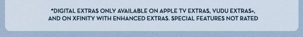 *Digital Extras Only Available on Apple TV Extras, Vudu Extras+, and on Xfinity with Enhanced Extras. Special Features Not Rated