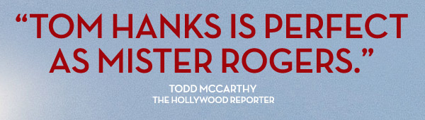 """""""Tom Hanks is Perfect as Mister Rogers."""" Todd McCarthy The Hollywood Reporter"""