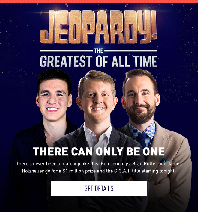 Jeopardy! The Greatest of All Time | THERE CAN BE ONLY ONE | There's never been a matchup like this. Ken Jennings, Brad Rutter and James Holzhauer go for a $1 million prize and the G.O.A.T. title starting tonight! | Get Details