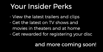 Your Insider Perks – View the latest trailers and clips – Get the latest on TV shows and movies in theaters and at home – Get rewarded for registering your disc and more coming soon!