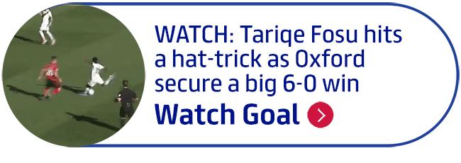 WATCH: Tariqe Fosu hits a hat-trick as Oxford secure a big 6-0 win