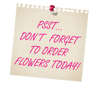 Psst... Don't Forget To Order Flowers Today!