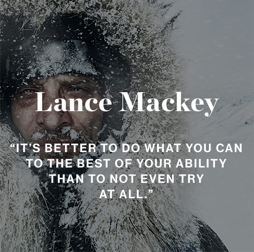 Lance Mackey ''It's better to do what you can, to the best of your ability than to not even try at all.''