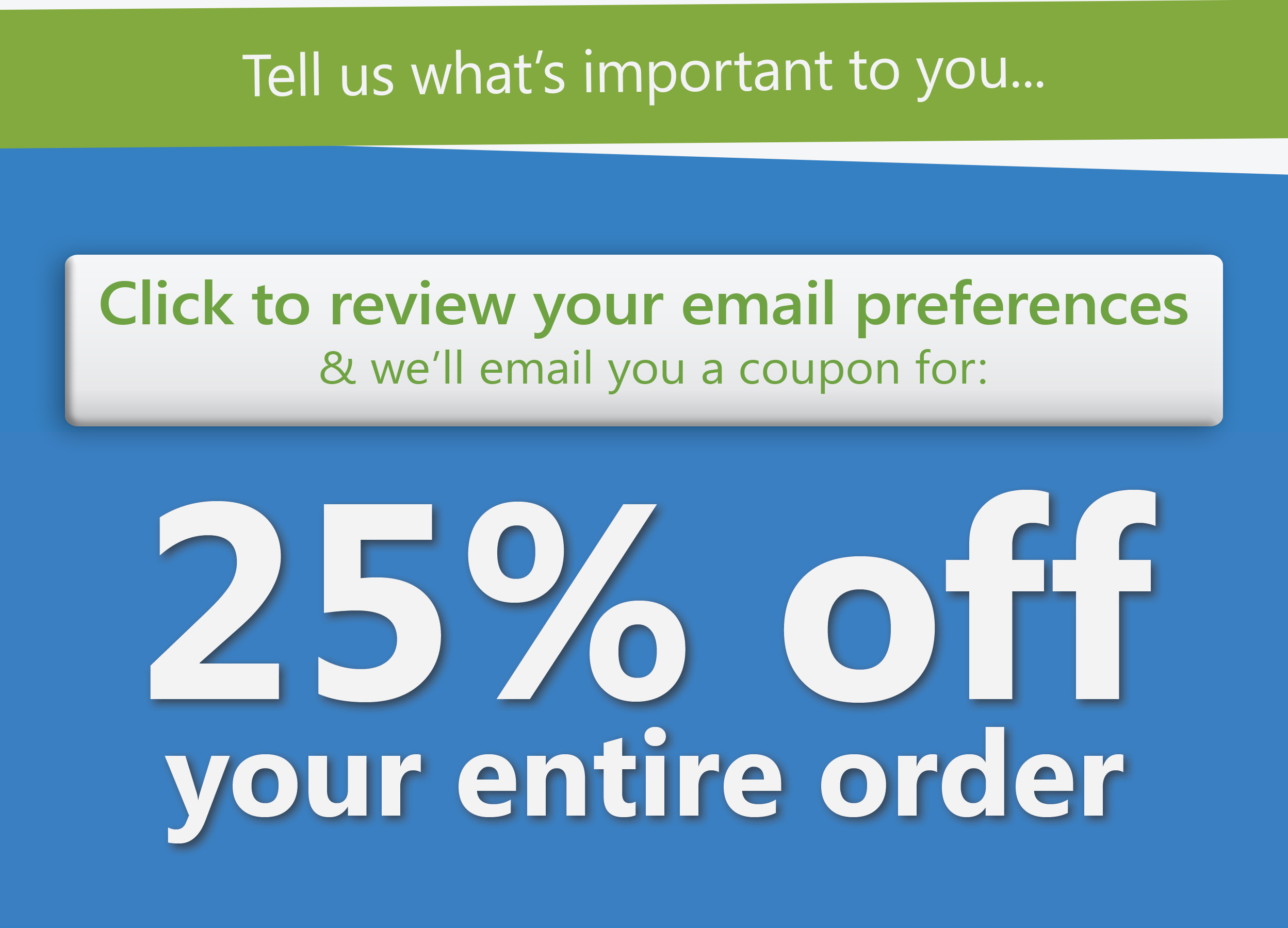 Tell us what's important to you.. Click to review your email preferences & we�ll email you a coupon for 25% off your entire order!
