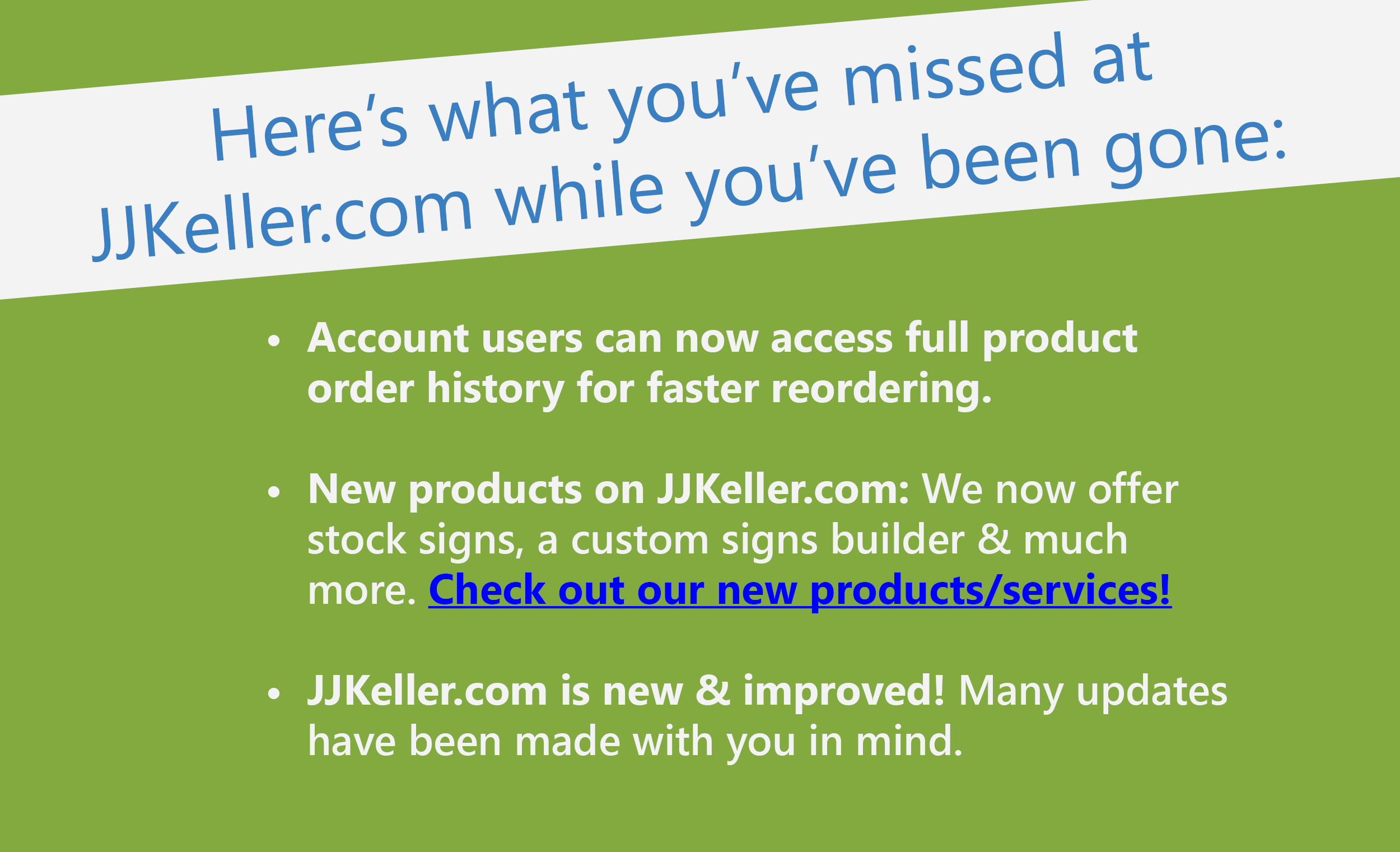 New Improvements at JJKeller.com: Account users can now access full product order history for faster reordering. New products on JJKeller.com: We now offer stock signs, a custom signs builder & much more. Check out our new products/services! JJKeller.com is new & improved! Many updates have been made with you in mind.