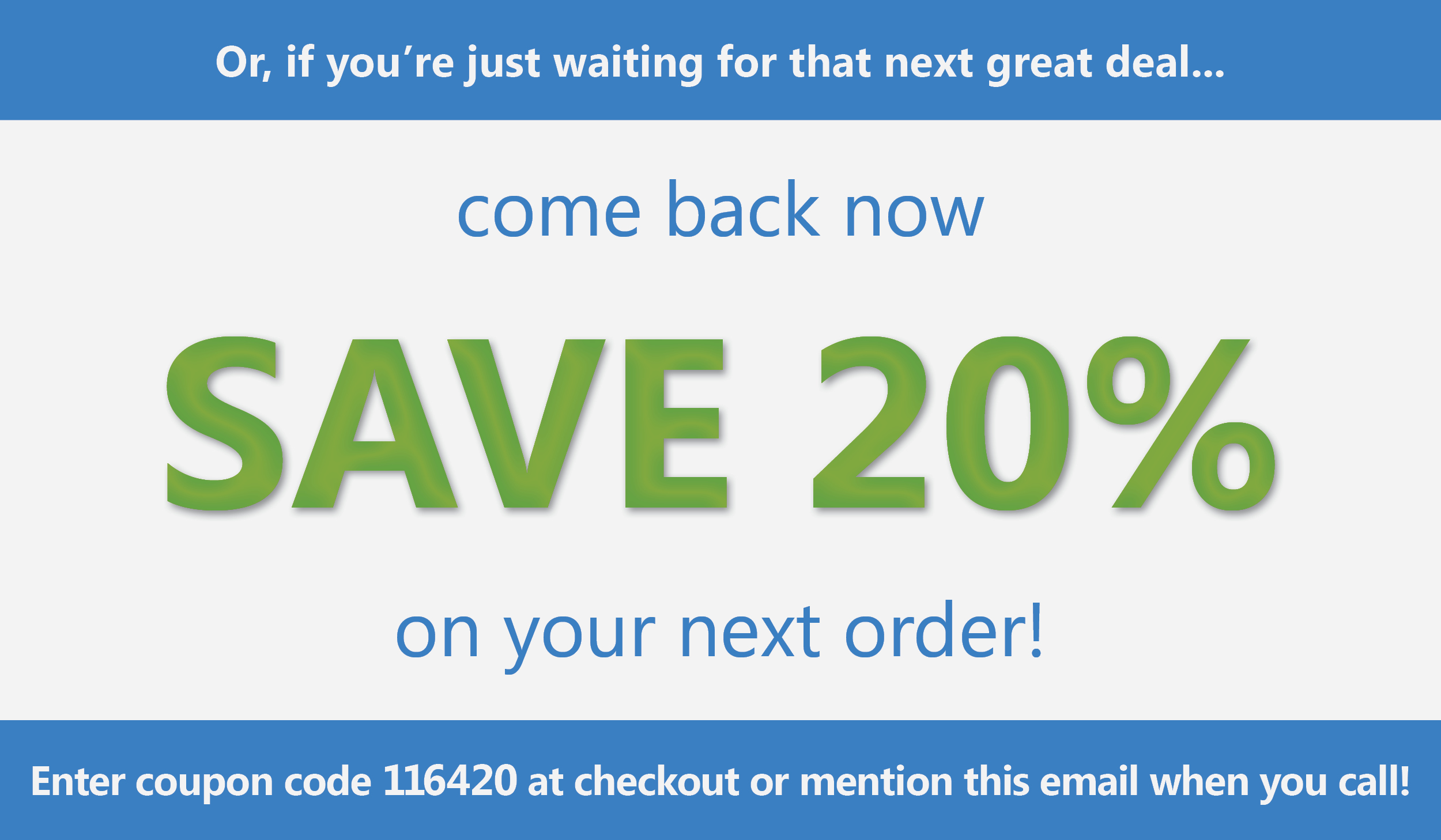 Or if you�re just waiting for that next great deal, come back now and save 20% on your next order with promo code 116420!