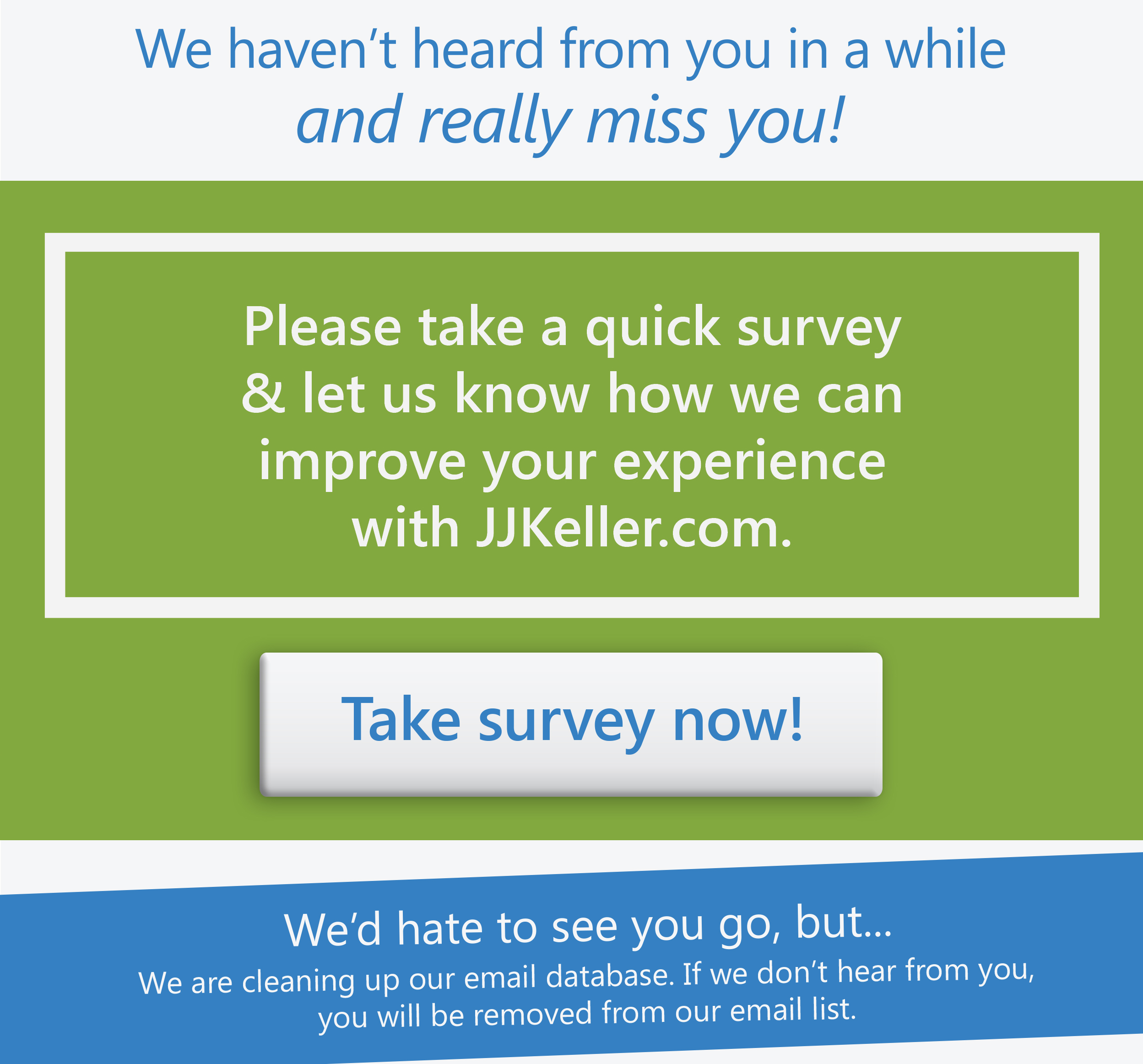 We haven't heard from you in a while and really miss you! Please take a quick survey and let us know how we can improve your experience with JJKeller.com! We are cleaning up our email database. If we don't hear from you, you will be removed from our email list.