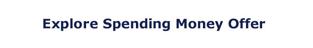 Explore Spending Money Offer