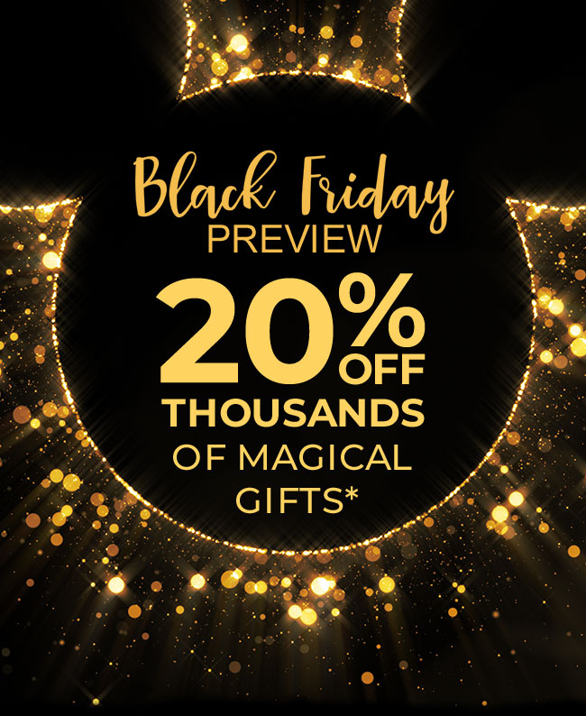 Black Friday Preview 20% OFF THOUSANDS OF MAGICAL GIFTS*