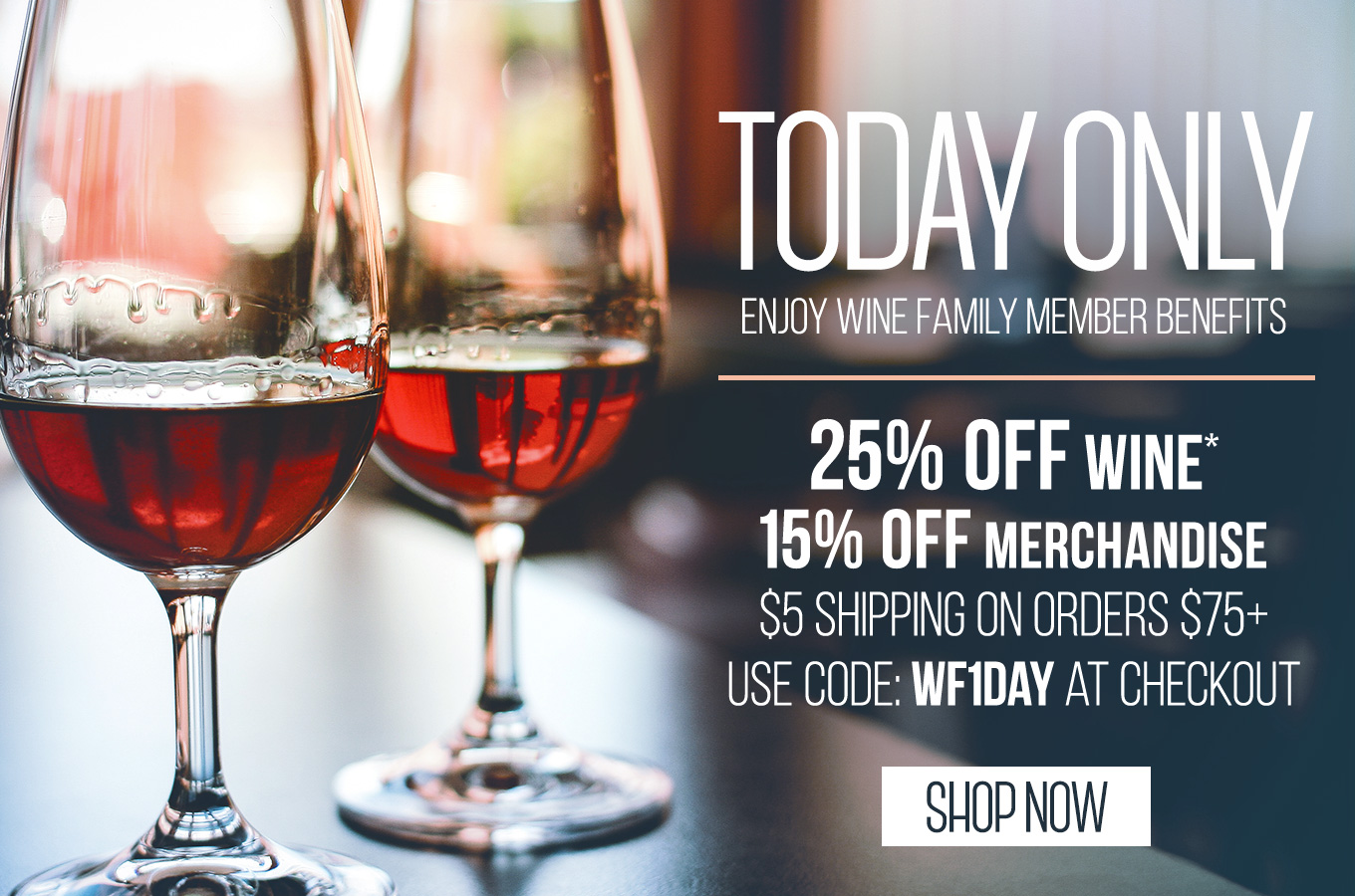Today Only Enjoy Wine Family Member Benefits 25% OFF Wine & 15% OFF Merchandise* $5 Shipping On Orders of $75+ | Use Code: WF1DAY At Checkout