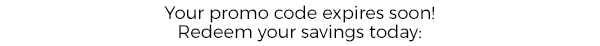Your promo code expires soon! Redeem your savings today: