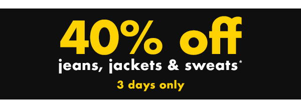 40 percent off Jeans, jackets & sweats* 3 days only