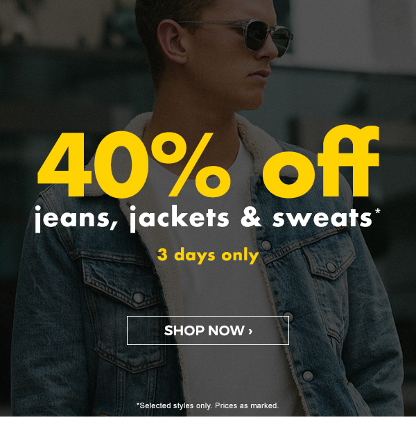 40 percent off jeans, jackets & sweats* 3 days only. Shop now.