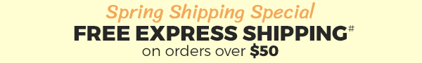 Spring Shipping Special. FREE EXPRESS SHIPPING# on orders over $50. Shop Now