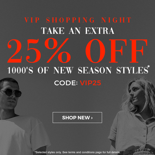 VIP Shopping night. Take an extra 25 percent off 1000's of new styles* CODE: VIP25. Shop new.