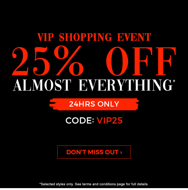 VIP Shopping Event. 25 percent off almost everything*. 24HRS Only. Code: VIP25. Don't miss out