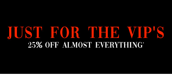 Just For The Vip's. 25 percent off almost everything*