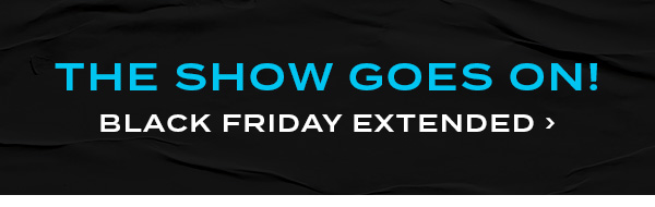 The Show Goes On! Black Friday Extended