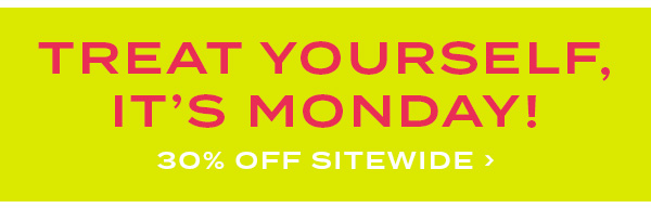 Treat yourself, it's Monday! 30 percent off sitewide