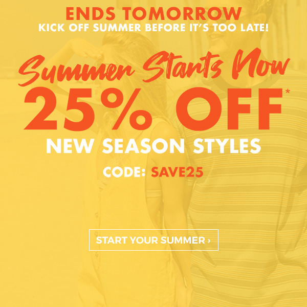 Ends Tomorrow! Kick off summer before it's too late. Summer Starts Now. 25 percent off new season styles. Code: SAVE25. Start your summer!