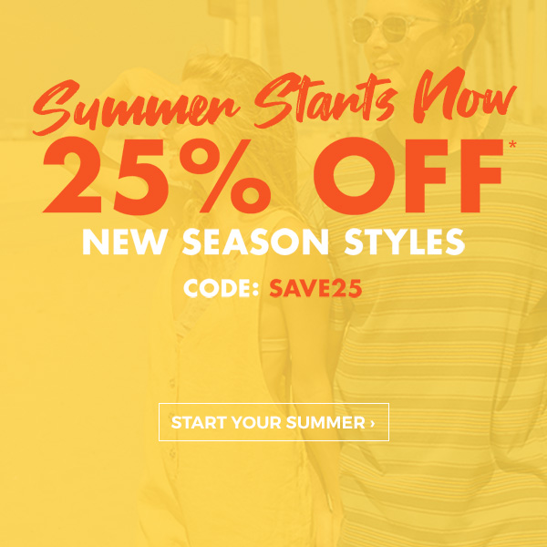 Summer Starts Now. 25 percent off new season styles. Code: SAVE25. Start your summer!