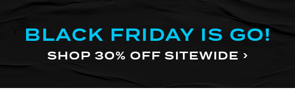 Black Friday Is Go! Shop 30 percent off sitewide