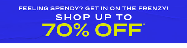 Feeling Spendy? Get in on the Frenzy! SHOP up to 70 percent off*
