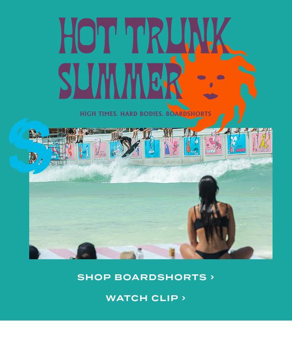 HOT TRUNK SUMMER. Shop boardshorts / Watch Clip