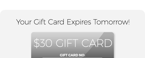 Hurry! Your Gift Card Expires Tomorrow! $30 gift card.