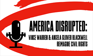 text reads America Disrupted - Vince Warren and Angela Glover Blackwell reimagine civil rights