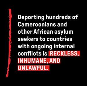 text reads deporting hundreds of Cameroonians and other African asylum to countries with ongoing internal conflicts is reckless, inhumane, and unlawful