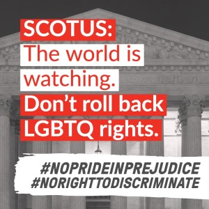 Text reads SCOTUS The world is watching. Don't roll back LGBTQ rights. Hashtag no pride in prejudice hashtag no right to discriminate