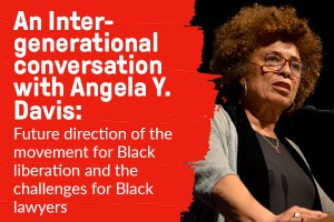 Image of Angela Davis. Text reads An Intergenerational Conversation with Dr. Angela Y. Davis about the future direction of the Movement for Black Liberation and the challenges for Black lawyers