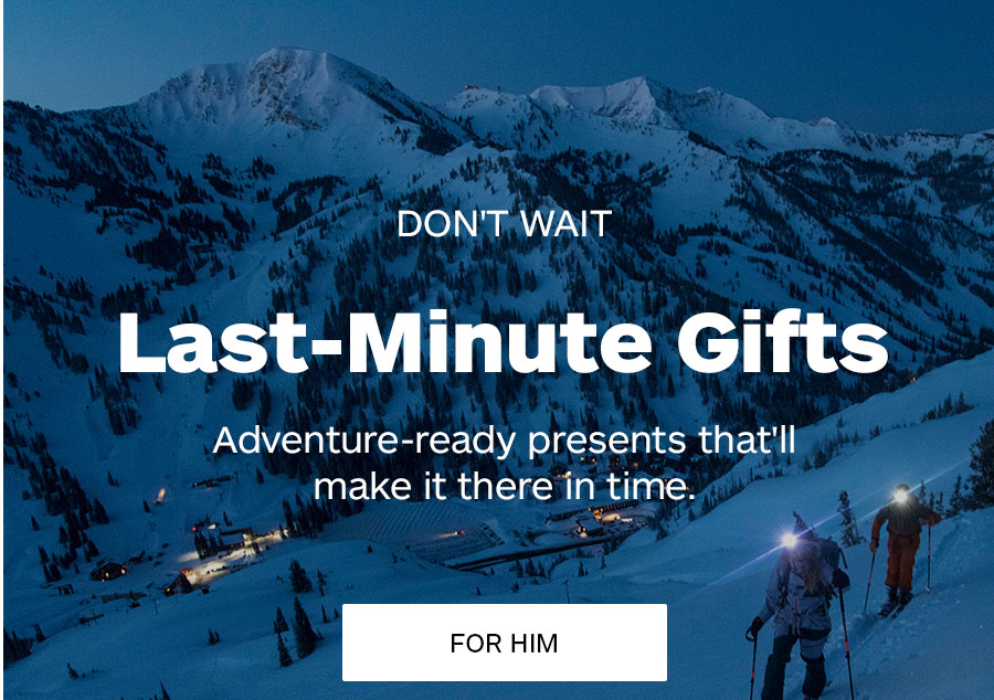 Don't Wait. Last-Minute Gifts. Adventure-ready presents that'll make it there in time. For Him