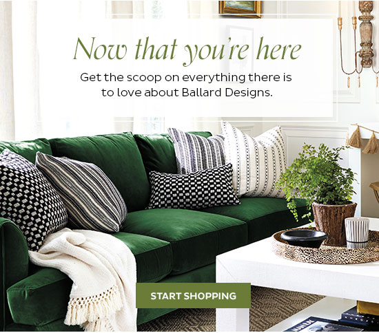 Now that you're here   Get the scoop on everything there is to love about Ballard Designs   Start Shopping