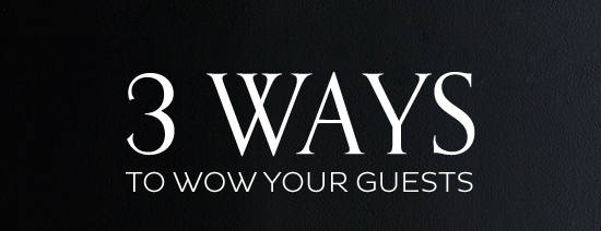 3 Ways to Wow Your Guests