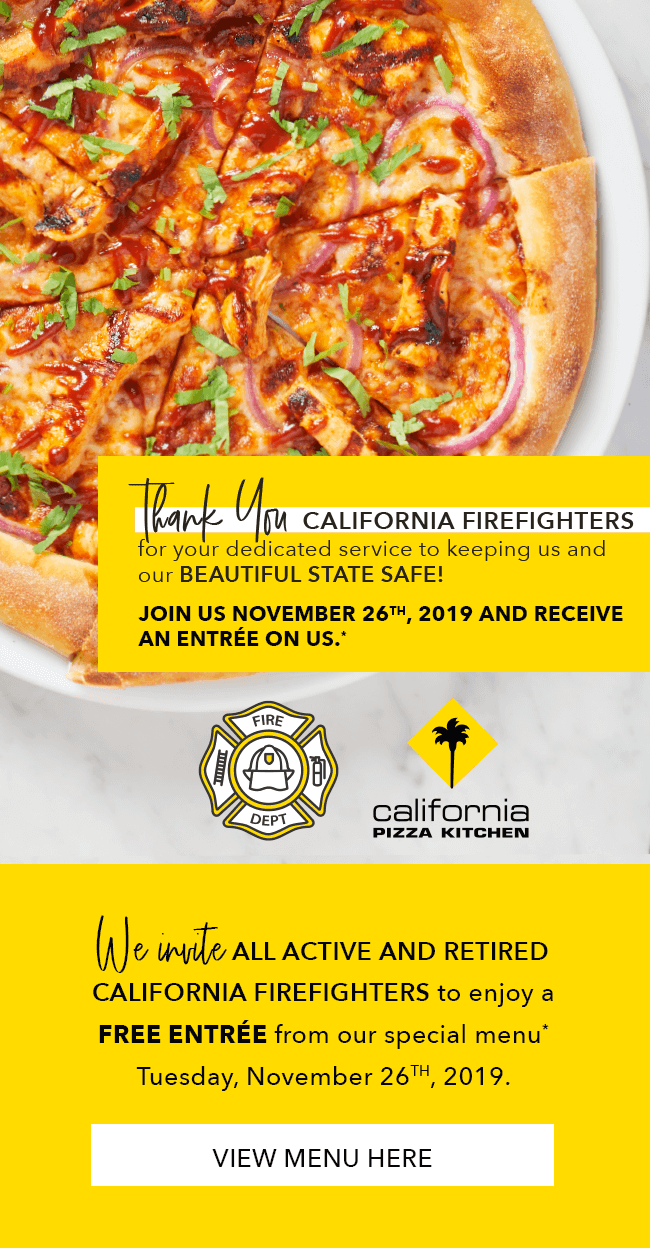 Thank you California Firefighters for your dedicated service to keeping us and our BEAUTIFUL STATE SAFE! Join us November 26th, 2019 and receive an entr�e on us.* We invite ALL ACTIVE AND RETIRED CALIFORNIA FIREFIGHTERS to enjoy a Free Entr�e from our special menu* Tuesday, November 26th, 2019. View Menu here.