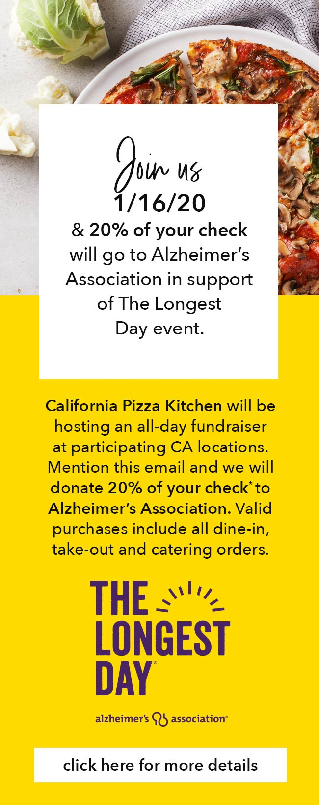 Join us 1/16/20 & 20% of your check will go to Alzheimer's Association in support of The Longest Day event. California Pizza Kitchen will be hosting an all-day fundraiser at participating CA locations. Mention this email and we will donate 20% of your check* to Alzheimer's Association. Valid purchases include all dine-in, take-out and catering orders. Click here for more details