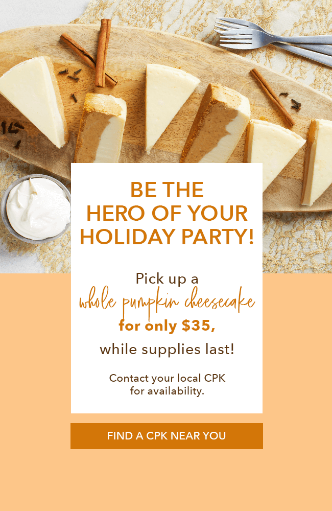 Be the hero of your holiday party! Pick up a whole pumpkin cheesecake for only $35 while supplies last! Contact your local CPK for availability. Find a CPK near you.