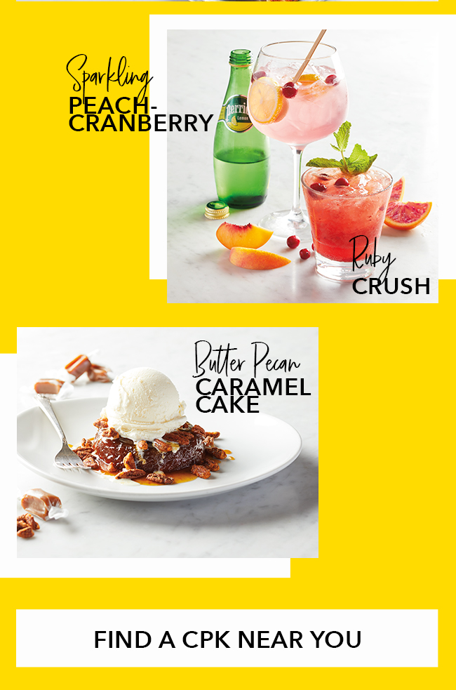 Introducing Sparkling Peach-Cranberry, Ruby Crush and Butter Pecan Caramel Cake. Click here to Find a CPK Near you.