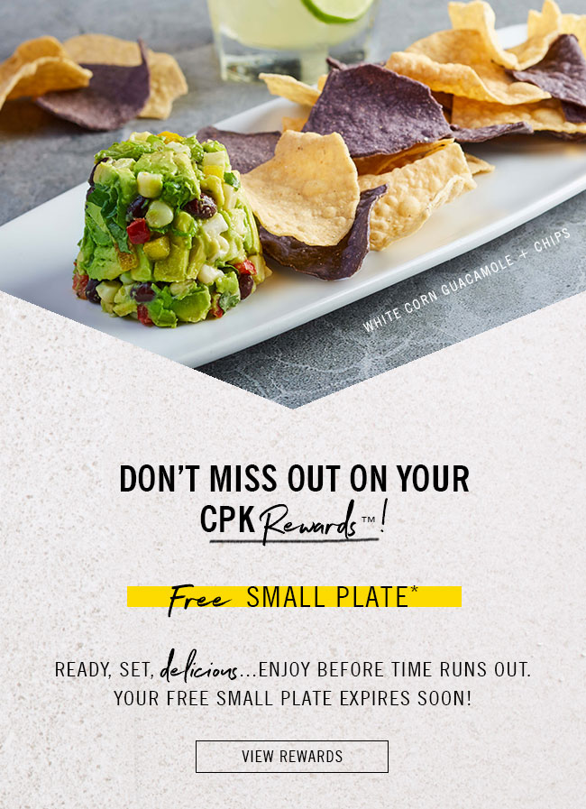 Don't Miss Out On Your CPK Rewards! Ready, set, delicious... enjoy before time runs out. Your Free Small Plate* expires soon! View your rewards here.
