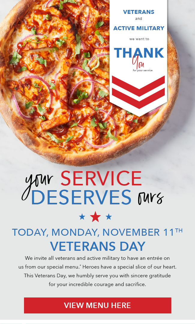 Veterans and active military we want to thank you for your service. Your service deserves ours. Monday November 11, 2019 Veterans Day. We invite all veterans and active military to have an entree on us from our special menu.* Heroes have a special slice of our heart. This Veterans Day, we humbly serve you with sincere gratitude for your incredible courage and sacrifice. View Menu Here.