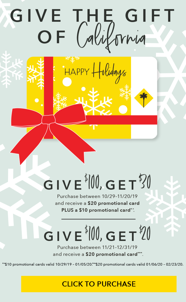 Give the gift of California! Give $100, Get $30. Purchase between 10/29 - 11/20/19 and receive a $20 promotional card PLUS a $10 promotional card**. Give $100, Get $20. Purchase between 11/21 - 12/31/19 and receive a $20 promotional card***. **$10 promotional cards valid 10/29/19 - 01/05/20. ***$20 promotional cards valid 01/06/20 - 02/23/20. Click to purchase here.
