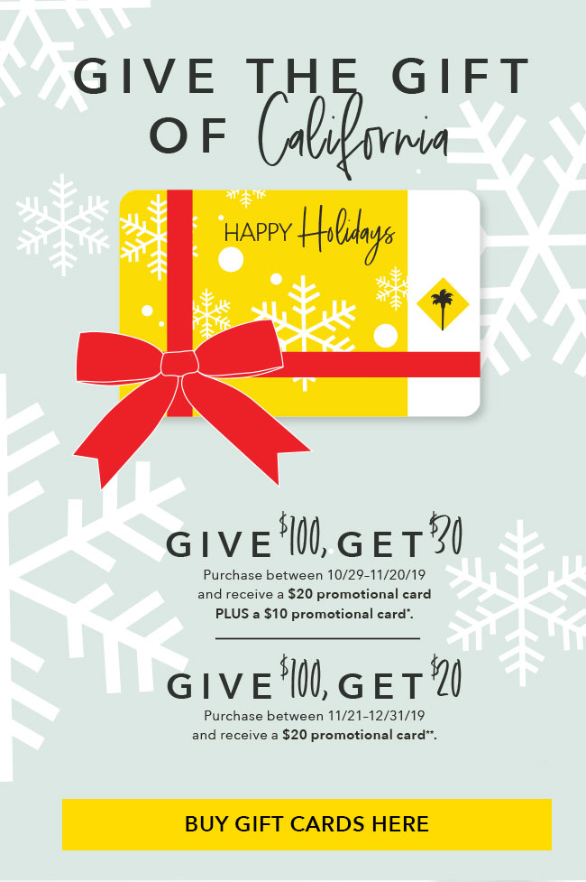 Give the gift of California Give $100,Get $30 Purchase between 10/29-11/20/19 and receive a $20 promotional card PLUS a $10 promotional card*.Give $100, Get $20 Purchase between 11/21-12/31/19 and receive a $20 promotional card**. Click here to buy gift cards.