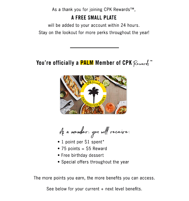 As a thank you for joining CPK Rewards, we are adding a FREE SMALL PLATE to your account within the next 24 hours. Stay on the lookout for more perks throughout the year!  You're officially a PALM member of CPK Rewards.