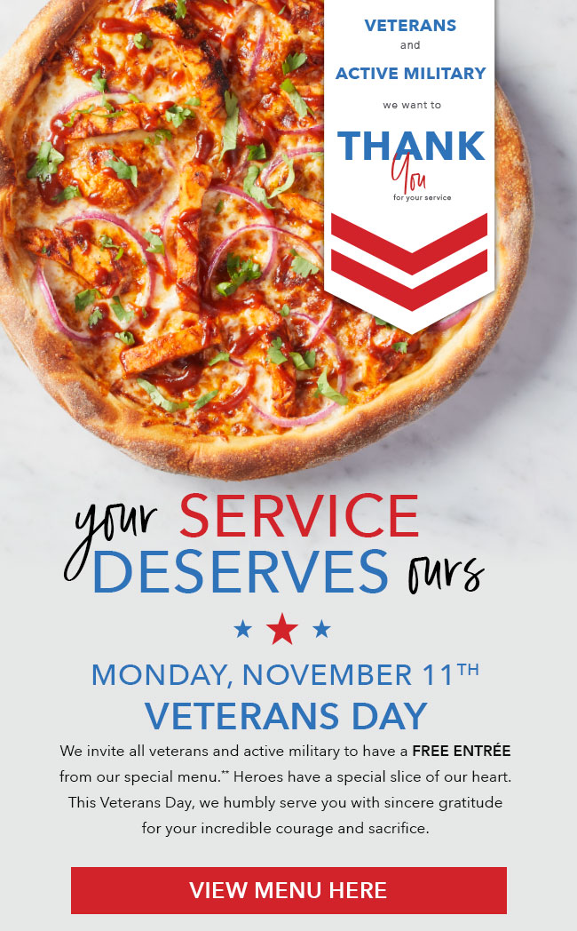 Veterans and active military we want to thank you for your service. Your service deserves ours. Monday November 11th, 2019 Veterans Day. We invite all veterans and active military to have an entree on us from our special menu.** Heroes have a special slice of our heart. This Veterans Day, we humbly serve you with sincere gratitude for your incredible courage and sacrifice. Click here to View Menu.