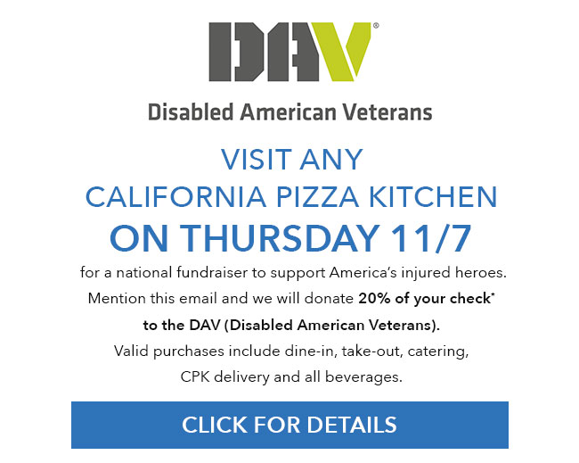 DAV(Disabled American Veterans) - Visit any California Pizza Kitchen on Thursday 11/7/19 for a national fundraiser to support America's injured heroes. Mention this email and we will donate 20% of your check* to the Disabled American Veterans organization. Valid purchases include dine-in, take-out, catering, CPK delivery and all beverages. Click for details.