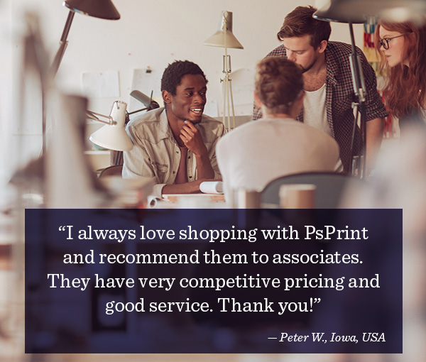 ?I always love shopping with PsPrint and recommend them to associates. They have very competitive pricing and good service. Thank you!? ? Peter W., Iowa, USA